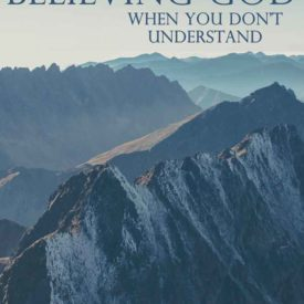 Believing God - When You Don't Understand His Ways