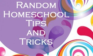 Random Homeschooling Tips and Tricks to Help You on THOSE days