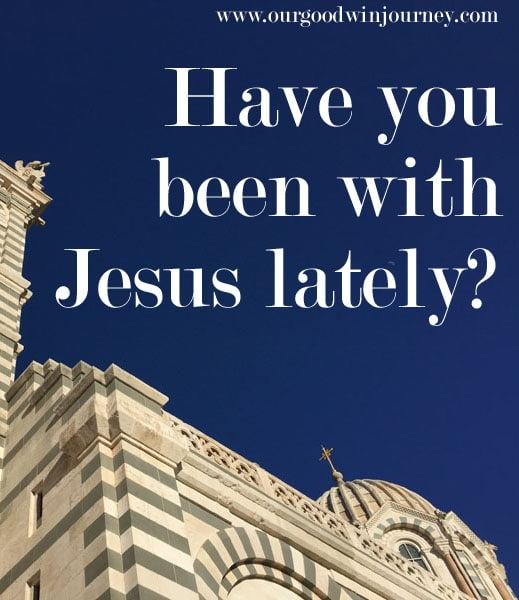 Have you been with Jesus lately?